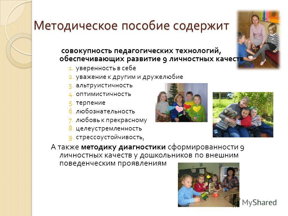 Методическое пособие содержит совокупность педагогических технологий, обеспечивающих развитие 9 личностных качеств 1. уверенность в себе 2. уважение к другим и дружелюбие 3. альтруистичность 4. оптимистичность 5. терпение 6. любознательность 7. любов