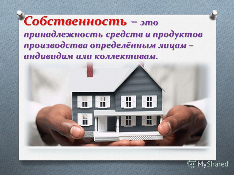 Собственность – это принадлежность средств и продуктов производства определённым лицам – индивидам или коллективам.