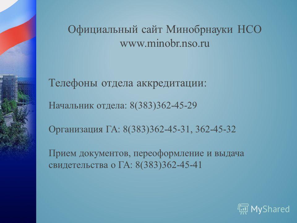 Телефоны отдела аккредитации: Начальник отдела: 8(383)362-45-29 Организация ГА: 8(383)362-45-31, 362-45-32 Прием документов, переоформление и выдача свидетельства о ГА: 8(383)362-45-41 Официальный сайт Минобрнауки НСО www.minobr.nso.ru