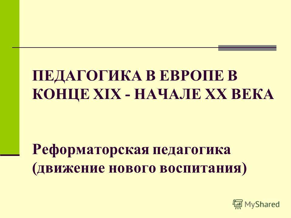 ПЕДАГОГИКА В ЕВРОПЕ В КОНЦЕ XIX - НАЧАЛЕ XX ВЕКА Реформаторская педагогика (движение нового воспитания)