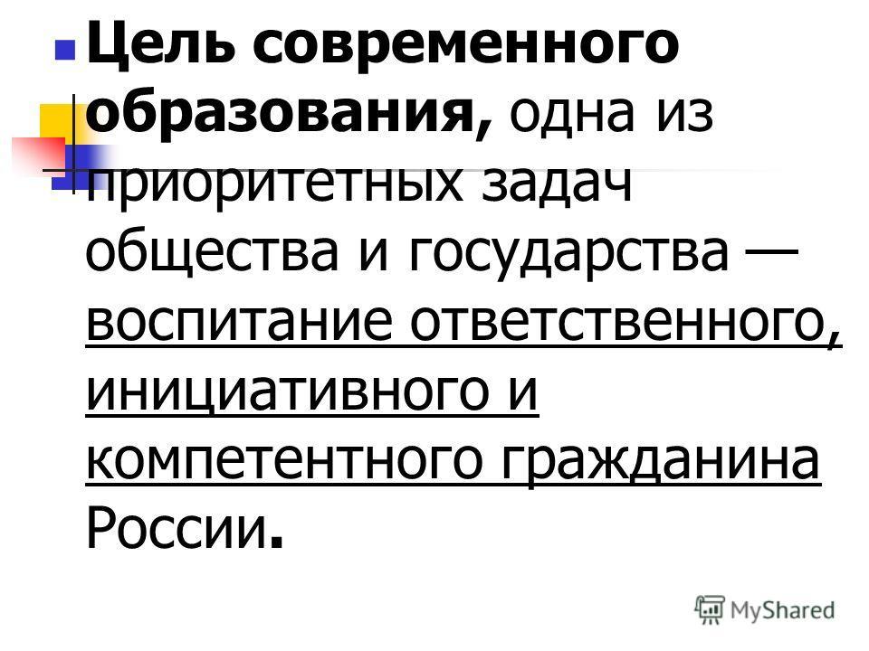 Цель современного образования, одна из приоритетных задач общества и государства воспитание ответственного, инициативного и компетентного гражданина России.