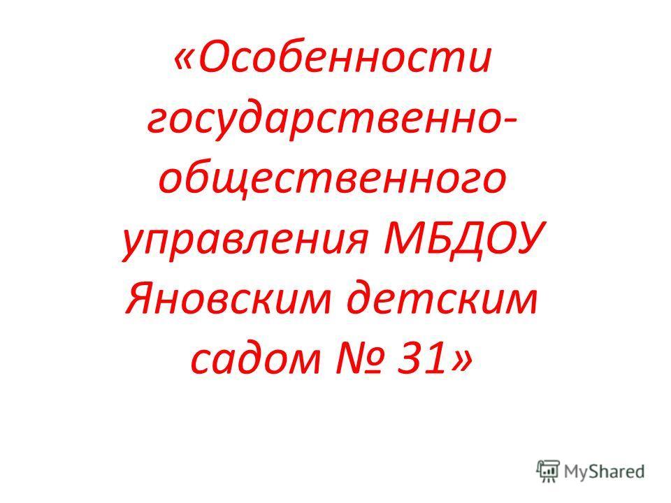 «Особенности государственно- общественного управления МБДОУ Яновским детским садом 31»