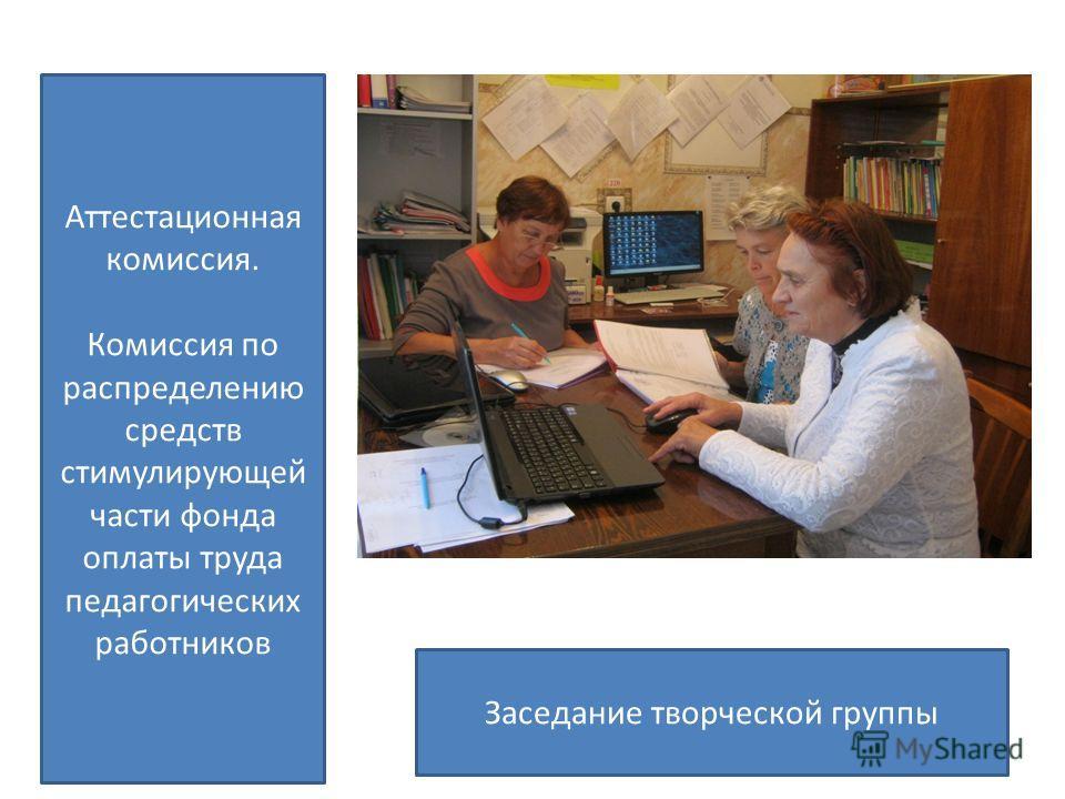 Аттестационная комиссия. Комиссия по распределению средств стимулирующей части фонда оплаты труда педагогических работников Заседание творческой группы