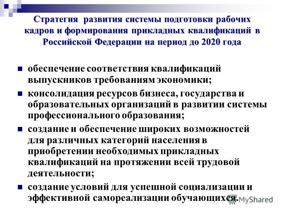 Стратегия развития системы подготовки рабочих кадров и формирования прикладных квалификаций в Российской Федерации на период до 2020 года обеспечение соответствия квалификаций выпускников требованиям экономики; консолидация ресурсов бизнеса, государс