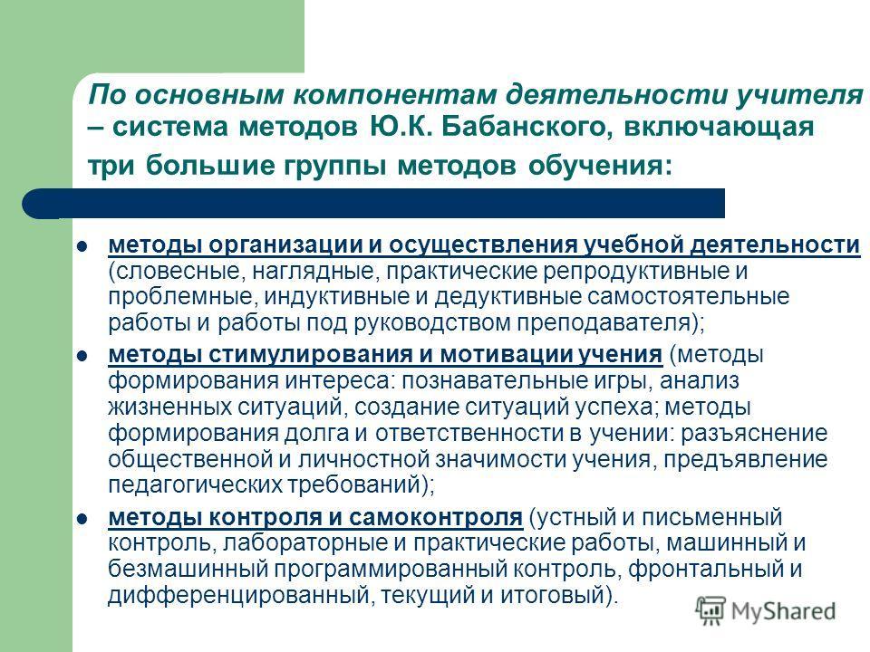 По основным компонентам деятельности учителя – система методов Ю.К. Бабанского, включающая три большие группы методов обучения: методы организации и осуществления учебной деятельности (словесные, наглядные, практические репродуктивные и проблемные, и