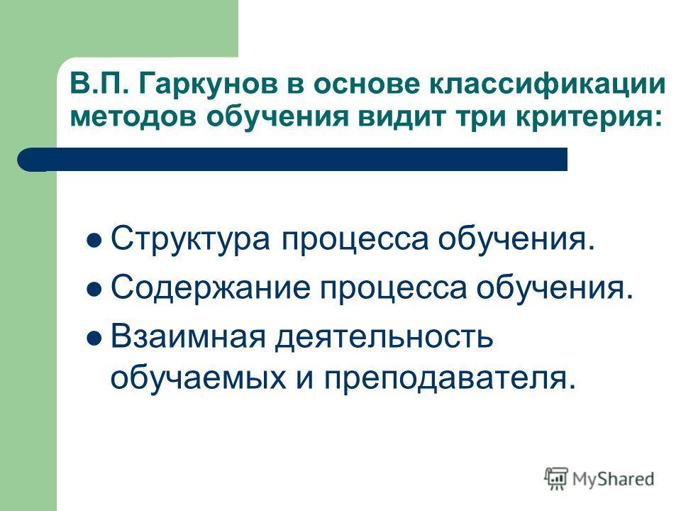 В.П. Гаркунов в основе классификации методов обучения видит три критерия: Структура процесса обучения. Содержание процесса обучения. Взаимная деятельность обучаемых и преподавателя.
