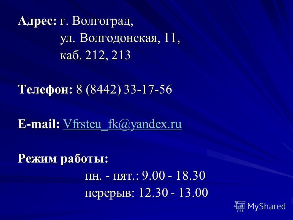 Адрес: г. Волгоград, ул. Волгодонская, 11, ул. Волгодонская, 11, каб. 212, 213 каб. 212, 213 Телефон: 8 (8442) 33-17-56 E-mail: Vfrsteu_fk@yandex.ru Vfrsteu_fk@yandex.ru Режим работы: пн. - пят.: 9.00 - 18.30 пн. - пят.: 9.00 - 18.30 перерыв: 12.30 -
