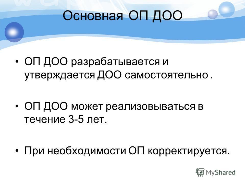 Основная ОП ДОО ОП ДОО разрабатывается и утверждается ДОО самостоятельно. ОП ДОО может реализовываться в течение 3-5 лет. При необходимости ОП корректируется.