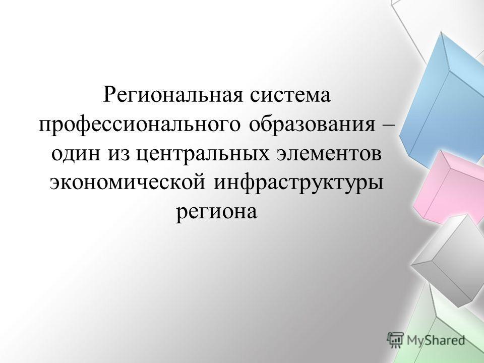Региональная система профессионального образования – один из центральных элементов экономической инфраструктуры региона