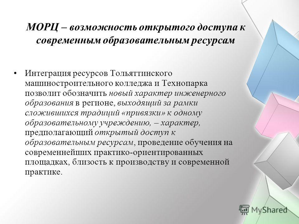МОРЦ – возможность открытого доступа к современным образовательным ресурсам Интеграция ресурсов Тольяттинского машиностроительного колледжа и Технопарка позволит обозначить новый характер инженерного образования в регионе, выходящий за рамки сложивши