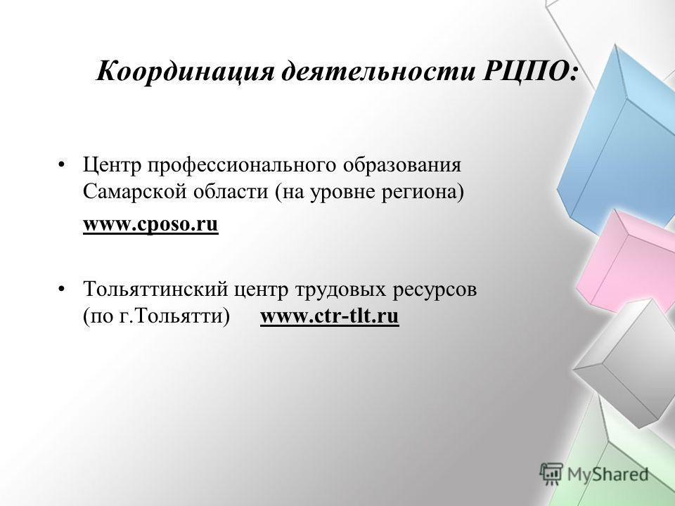 Координация деятельности РЦПО: Центр профессионального образования Самарской области (на уровне региона) www.cposo.ru Тольяттинский центр трудовых ресурсов (по г.Тольятти)www.ctr-tlt.ru