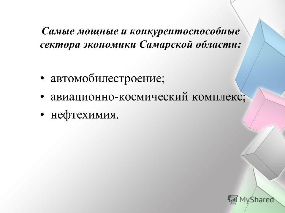 Самые мощные и конкурентоспособные сектора экономики Самарской области: автомобилестроение; авиационно-космический комплекс; нефтехимия.