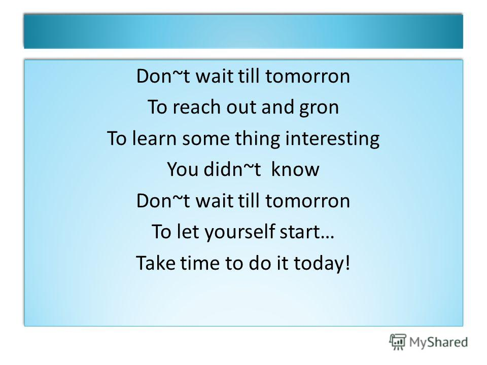 Don~t wait till tomorron To reach out and gron To learn some thing interesting You didn~t know Don~t wait till tomorron To let yourself start… Take time to do it today! Don~t wait till tomorron To reach out and gron To learn some thing interesting Yo