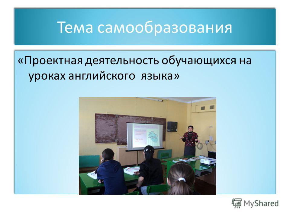 Тема самообразования «Проектная деятельность обучающихся на уроках английского языка» «Проектная деятельность обучающихся на уроках английского языка»