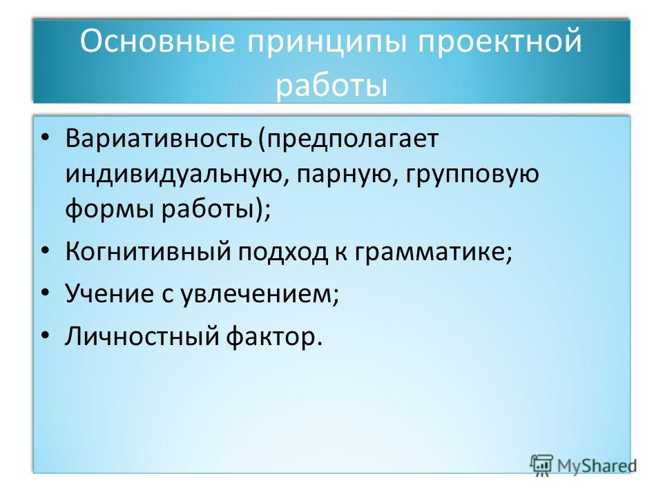 Основные принципы проектной работы Вариативность (предполагает индивидуальную, парную, групповую формы работы); Когнитивный подход к грамматике; Учение с увлечением; Личностный фактор. Вариативность (предполагает индивидуальную, парную, групповую фор