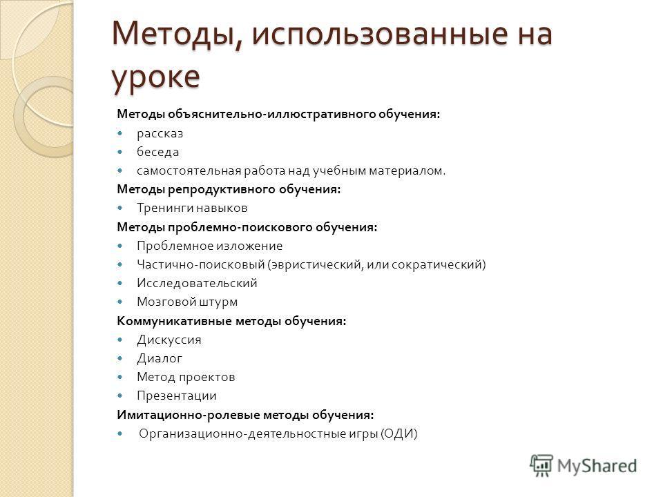 Методы, использованные на уроке Методы объяснительно - иллюстративного обучения : рассказ беседа самостоятельная работа над учебным материалом. Методы репродуктивного обучения : Тренинги навыков Методы проблемно - поискового обучения : Проблемное изл