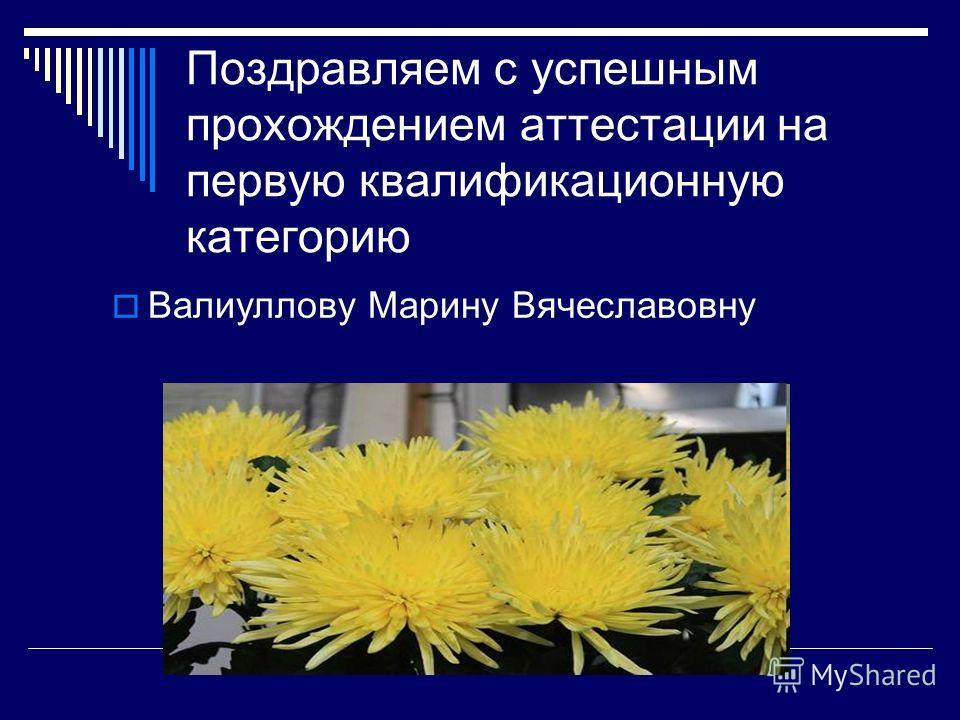 Поздравляем с успешным прохождением аттестации на первую квалификационную категорию Валиуллову Марину Вячеславовну