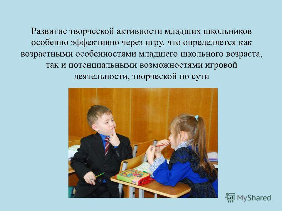 Развитие творческой активности младших школьников особенно эффективно через игру, что определяется как возрастными особенностями младшего школьного возраста, так и потенциальными возможностями игровой деятельности, творческой по сути