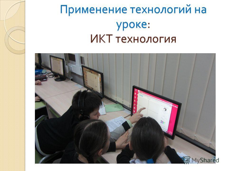 Применение технологий на уроке : ИКТ технология