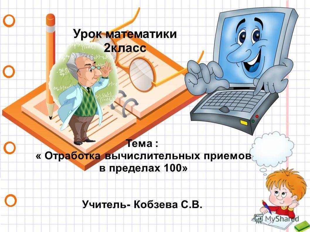 Урок математики 2 класс Тема : « Отработка вычислительных приемов в пределах 100» Учитель- Кобзева С.В.