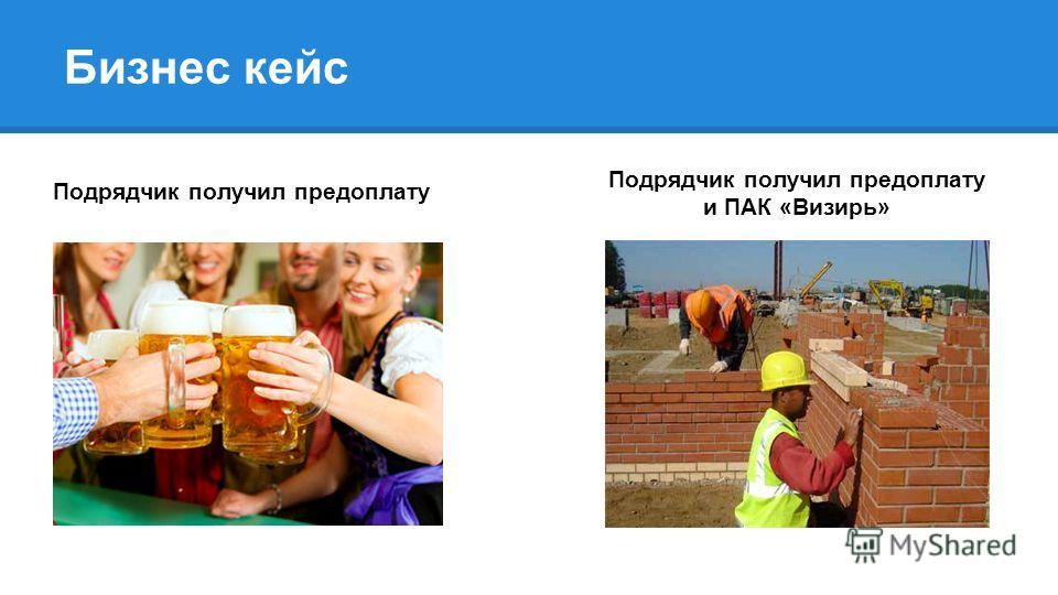 Бизнес кейс Подрядчик получил предоплату и ПАК «Визирь»
