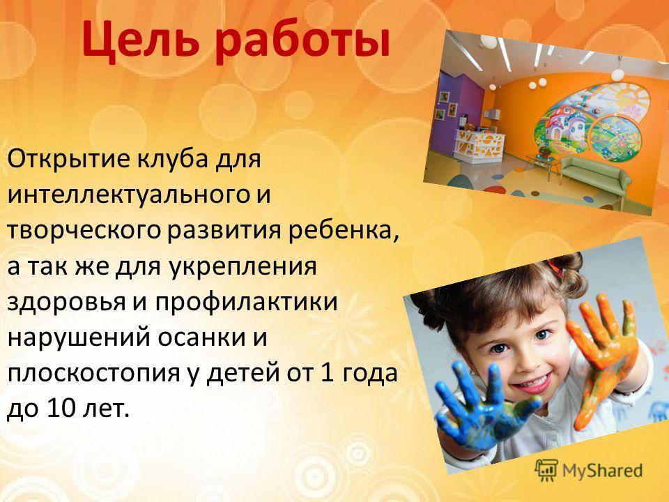 Цель работы Открытие клуба для интеллектуального и творческого развития ребенка, а так же для укрепления здоровья и профилактики нарушений осанки и плоскостопия у детей от 1 года до 10 лет.