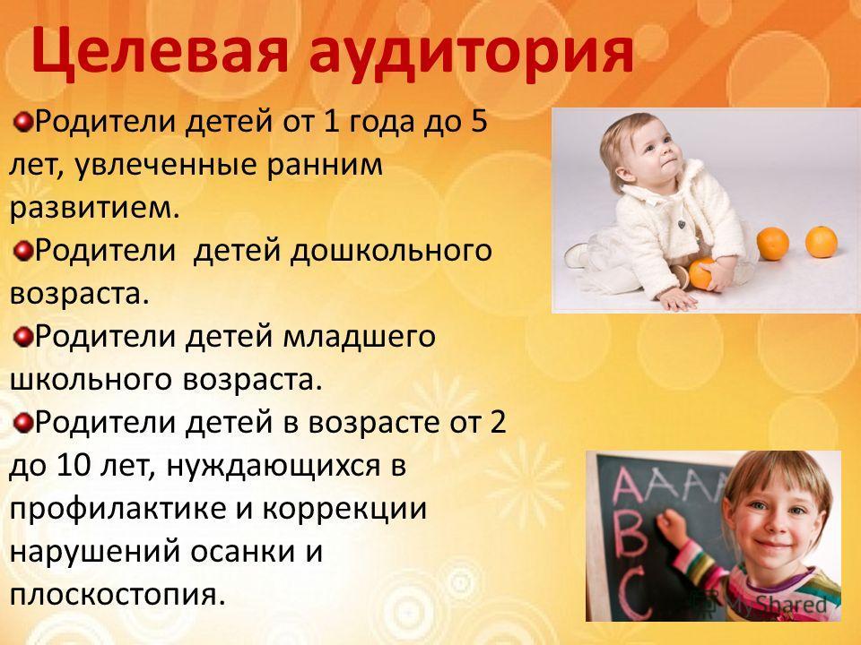 Целевая аудитория Родители детей от 1 года до 5 лет, увлеченные ранним развитием. Родители детей дошкольного возраста. Родители детей младшего школьного возраста. Родители детей в возрасте от 2 до 10 лет, нуждающихся в профилактике и коррекции наруше