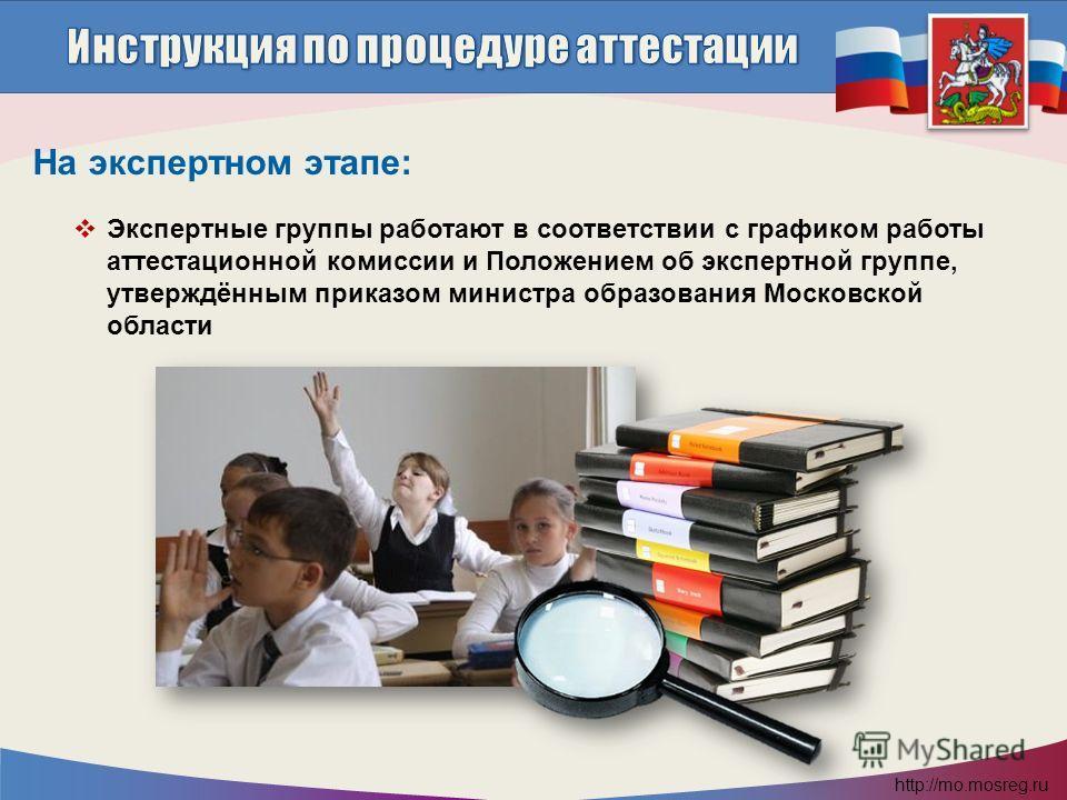 http://mo.mosreg.ru Экспертные группы работают в соответствии с графиком работы аттестационной комиссии и Положением об экспертной группе, утверждённым приказом министра образования Московской области На экспертном этапе: