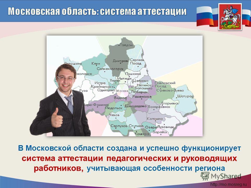 http://mo.mosreg.ru В Московской области создана и успешно функционирует система аттестации педагогических и руководящих работников, учитывающая особенности региона
