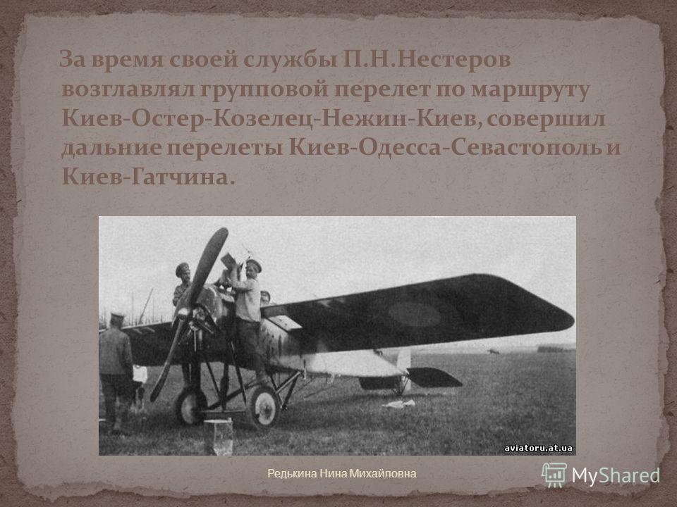 За время своей службы П.Н.Нестеров возглавлял групповой перелет по маршруту Киев-Остер-Козелец-Нежин-Киев, совершил дальние перелеты Киев-Одесса-Севастополь и Киев-Гатчина.