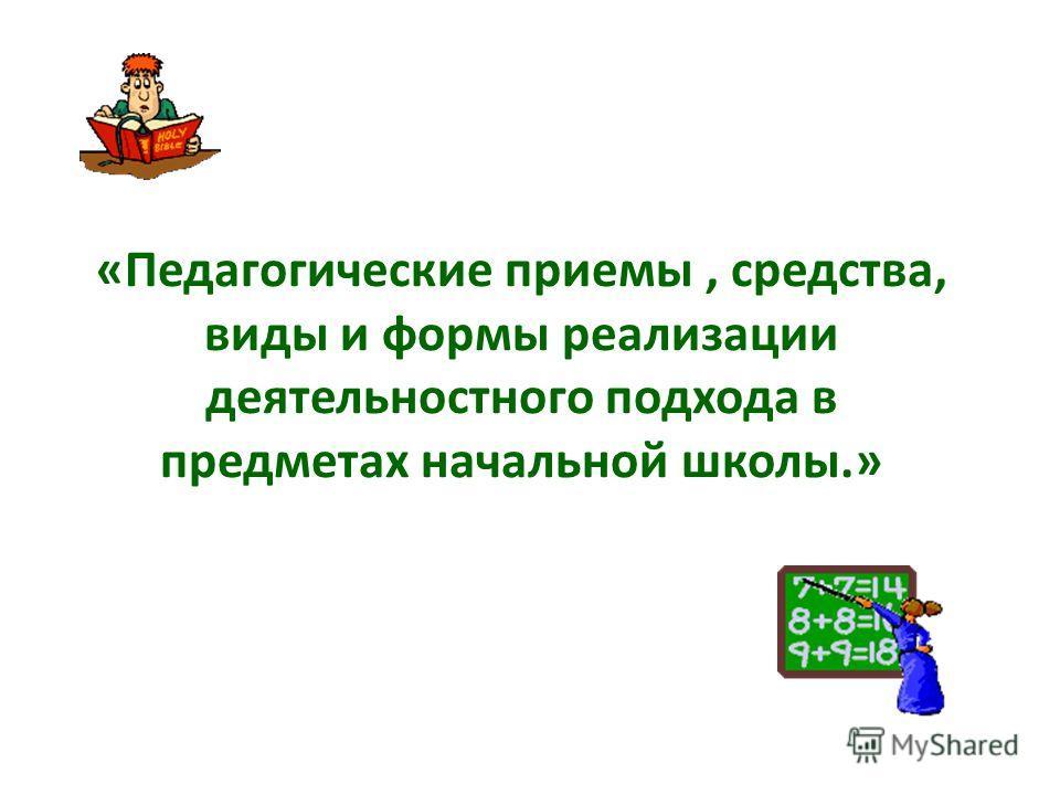«Педагогические приемы, средства, виды и формы реализации деятельностного подхода в предметах начальной школы.»