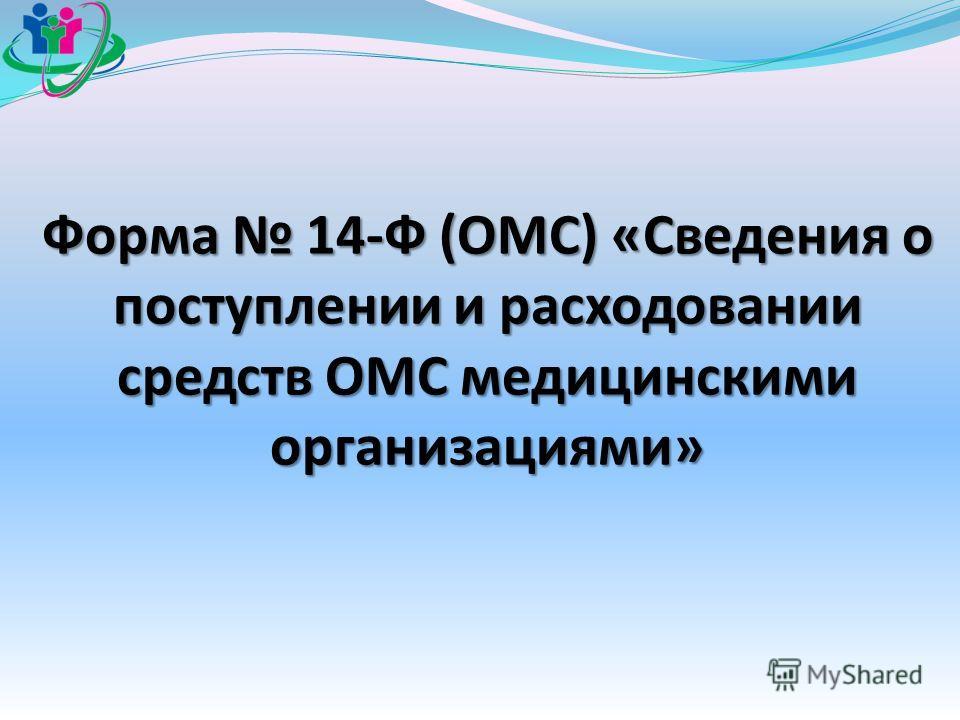Форма 14-Ф (ОМС) «Сведения о поступлении и расходовании средств ОМС медицинскими организациями»