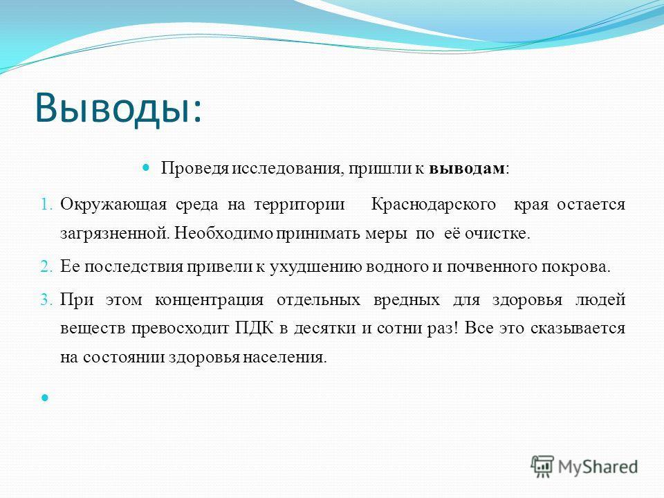 Выводы: Проведя исследования, пришли к выводам: 1. Окружающая среда на территории Краснодарского края остается загрязненной. Необходимо принимать меры по её очистке. 2. Ее последствия привели к ухудшению водного и почвенного покрова. 3. При этом конц