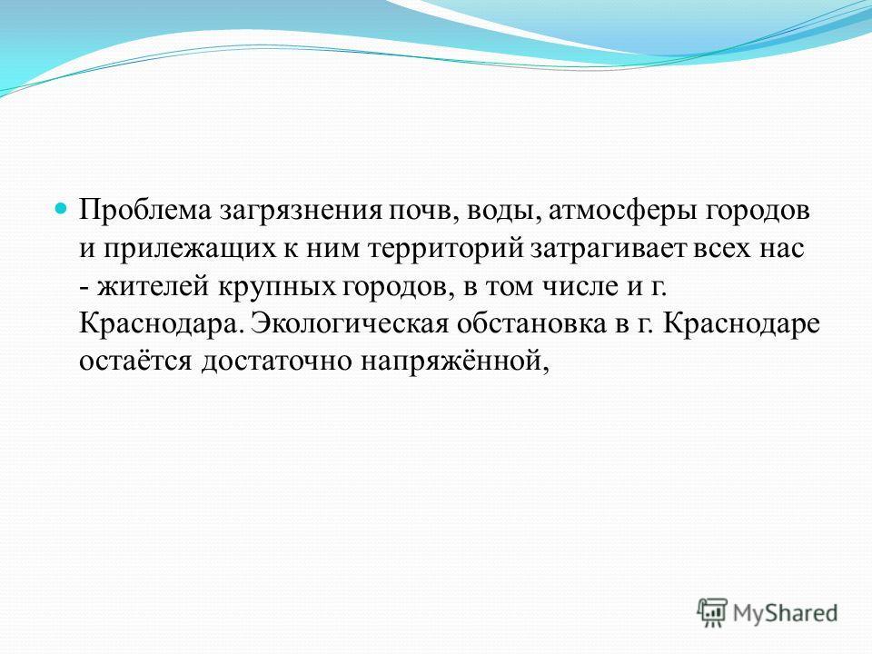 Проблема загрязнения почв, воды, атмосферы городов и прилежащих к ним территорий затрагивает всех нас - жителей крупных городов, в том числе и г. Краснодара. Экологическая обстановка в г. Краснодаре остаётся достаточно напряжённой,
