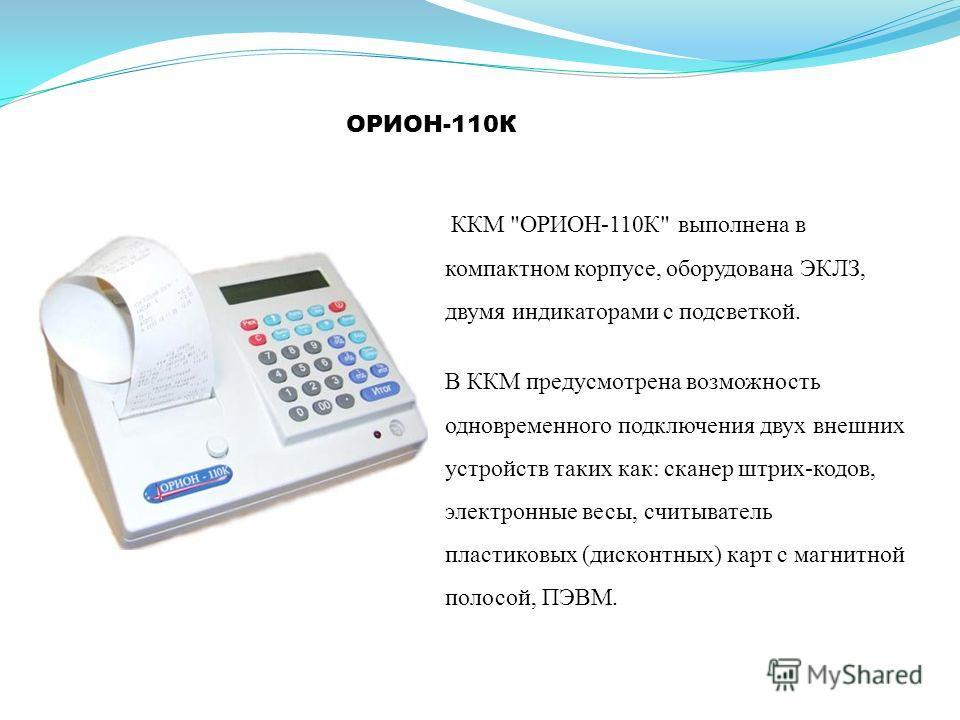 ОРИОН-110К В ККМ предусмотрена возможность одновременного подключения двух внешних устройств таких как: сканер штрих-кодов, электронные весы, считыватель пластиковых (дисконтных) карт с магнитной полосой, ПЭВМ. ККМ