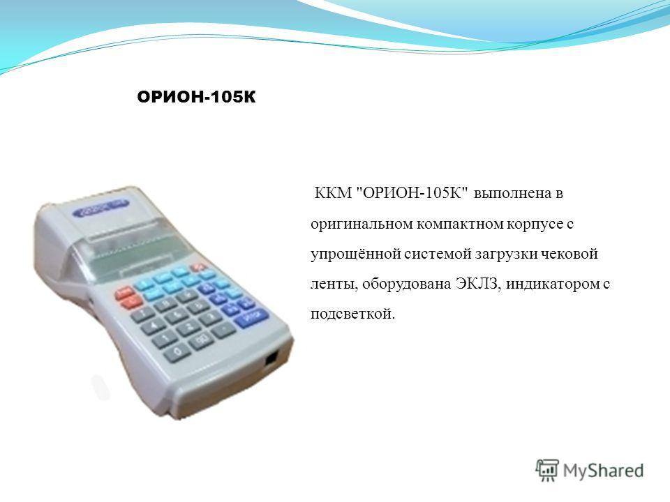 ОРИОН-105К ККМ ОРИОН-105К выполнена в оригинальном компактном корпусе с упрощённой системой загрузки чековой ленты, оборудована ЭКЛЗ, индикатором с подсветкой.