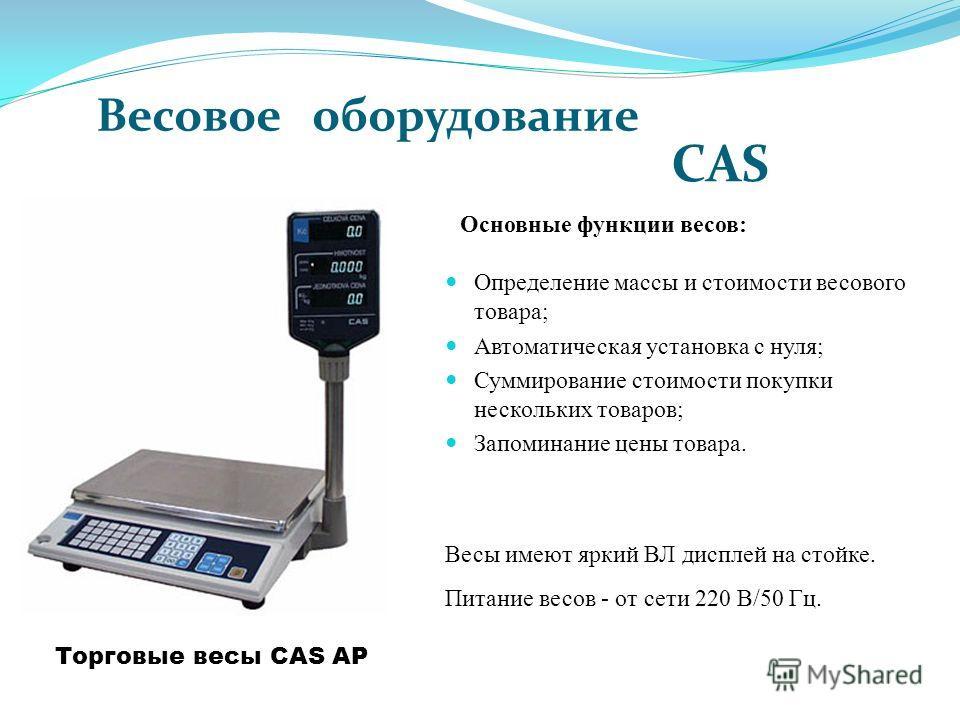 Торговые весы CAS AP Весы имеют яркий ВЛ дисплей на стойке. Питание весов - от сети 220 В/50 Гц. Основные функции весов: Весовое оборудование CAS Определение массы и стоимости весового товара; Автоматическая установка с нуля; Суммирование стоимости п