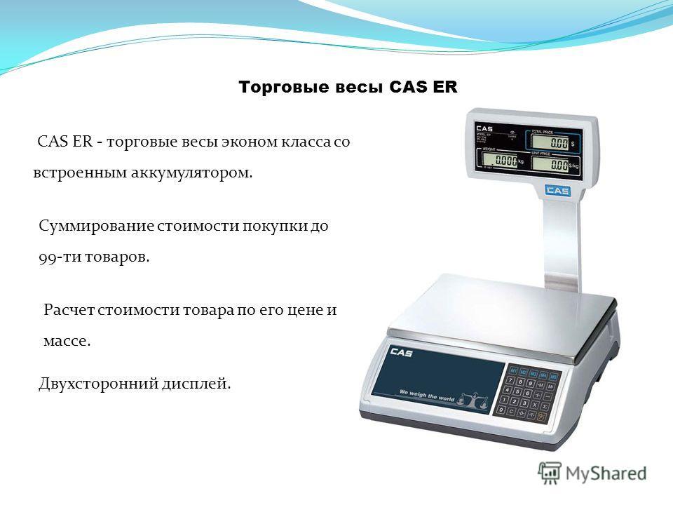 Торговые весы CAS ER CAS ER - торговые весы эконом класса со встроенным аккумулятором. Суммирование стоимости покупки до 99-ти товаров. Двухсторонний дисплей. Расчет стоимости товара по его цене и массе.