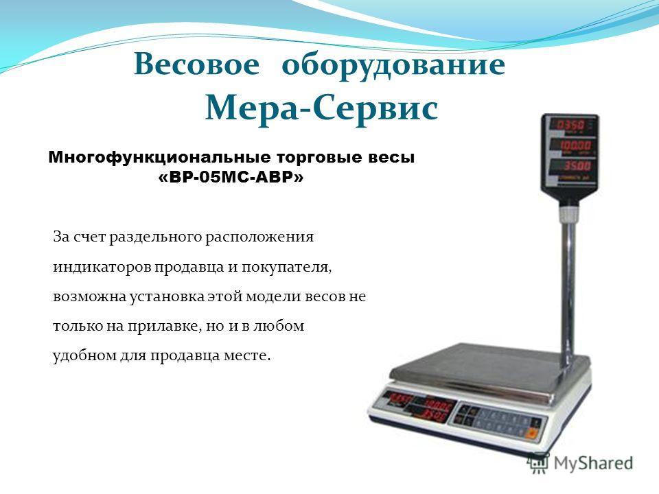 Многофункциональные торговые весы «ВР-05МС-АВР» За счет раздельного расположения индикаторов продавца и покупателя, возможна установка этой модели весов не только на прилавке, но и в любом удобном для продавца месте. Весовое оборудование Мера-Сервис