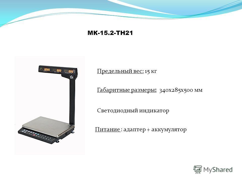 МК-15.2-ТН21 Предельный вес: 15 кг Питание : адаптер + аккумулятор Светодиодный индикатор Габаритные размеры: 340 х 285 х 500 мм