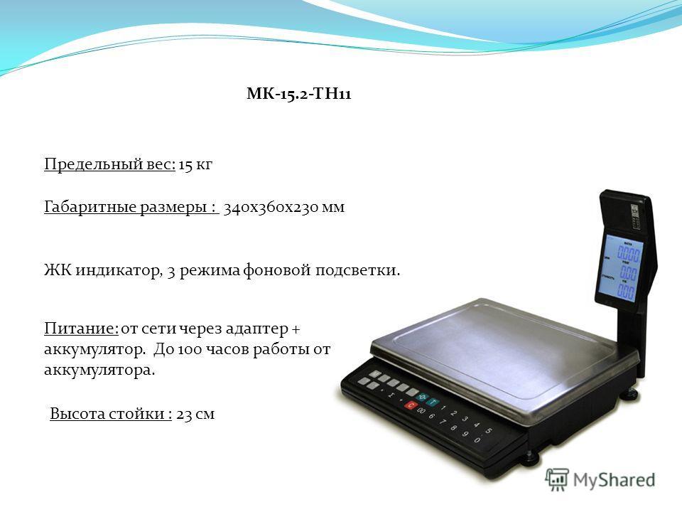 МК-15.2-ТН11 Предельный вес: 15 кг Питание: от сети через адаптер + аккумулятор. До 100 часов работы от аккумулятора. ЖК индикатор, 3 режима фоновой подсветки. Габаритные размеры : 340 х 360 х 230 мм Высота стойки : 23 см