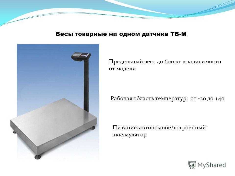 Весы товарные на одном датчике ТВ-М Предельный вес: до 600 кг в зависимости от модели Питание: автономное/встроенный аккумулятор Рабочая область температур: от -20 до +40