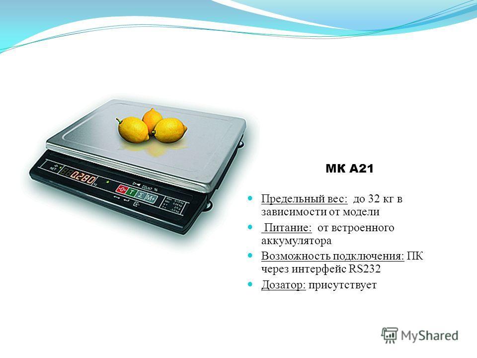 МК A21 Предельный вес: до 32 кг в зависимости от модели Питание: от встроенного аккумулятора Возможность подключения: ПК через интерфейс RS232 Дозатор: присутствует
