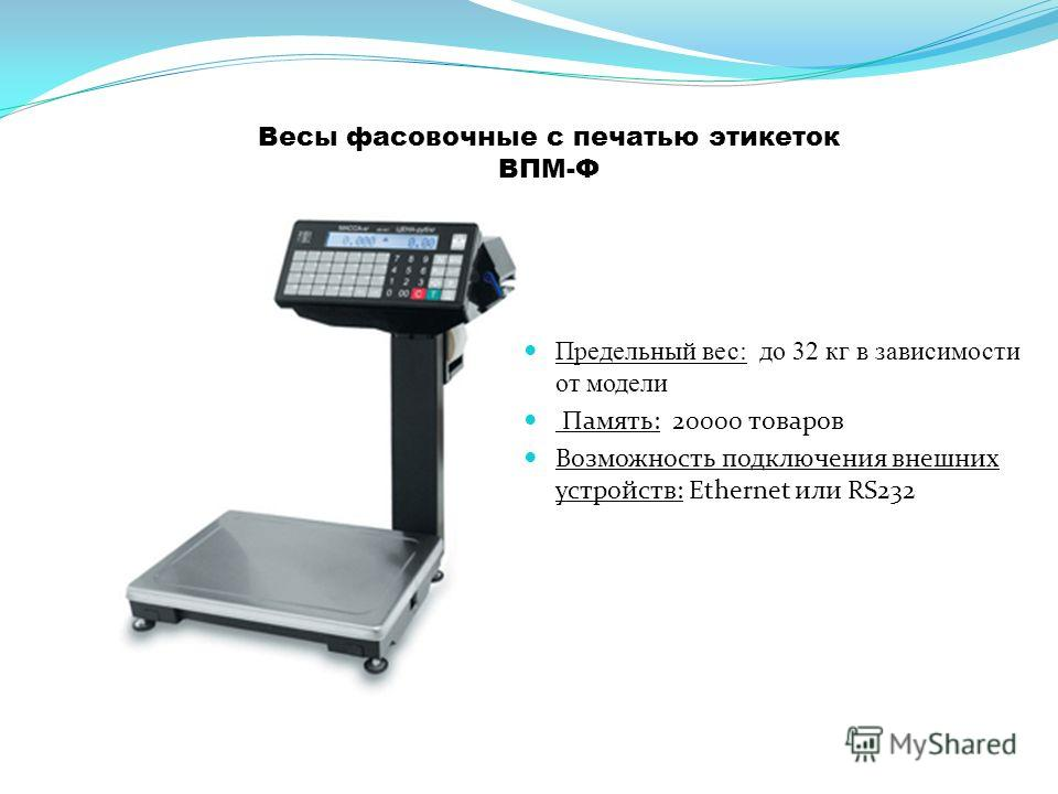 Весы фасовочные с печатью этикеток ВПМ-Ф Предельный вес: до 32 кг в зависимости от модели Память: 20000 товаров Возможность подключения внешних устройств: Ethernet или RS232