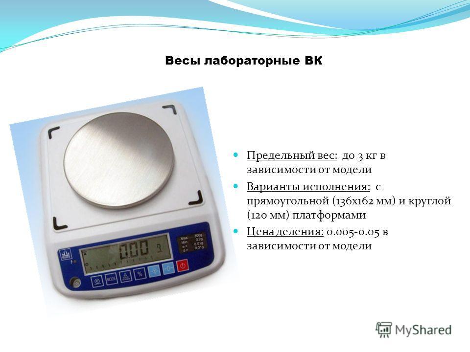 Весы лабораторные ВК Предельный вес: до 3 кг в зависимости от модели Варианты исполнения: с прямоугольной (136 х 162 мм) и круглой (120 мм) платформами Цена деления: 0.005-0.05 в зависимости от модели