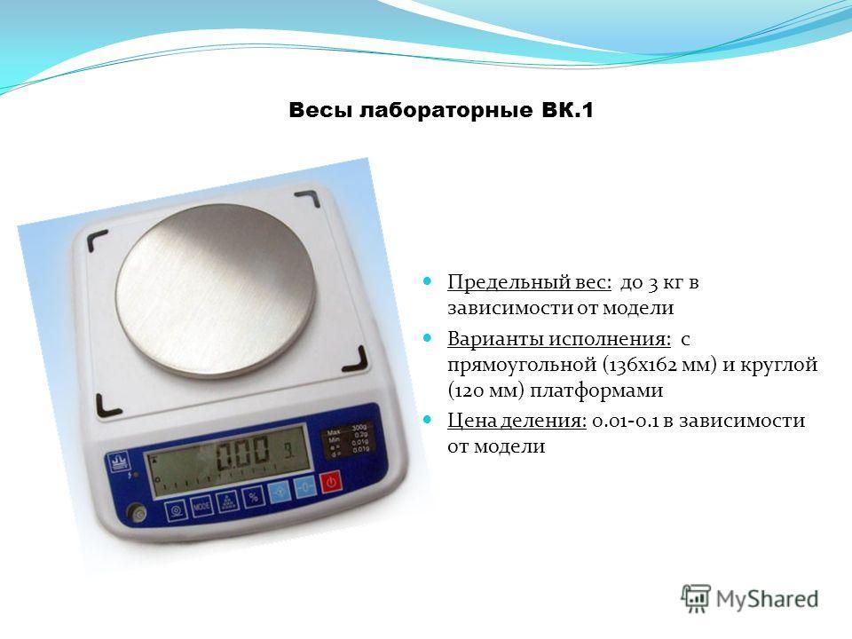 Весы лабораторные ВК.1 Предельный вес: до 3 кг в зависимости от модели Варианты исполнения: с прямоугольной (136 х 162 мм) и круглой (120 мм) платформами Цена деления: 0.01-0.1 в зависимости от модели