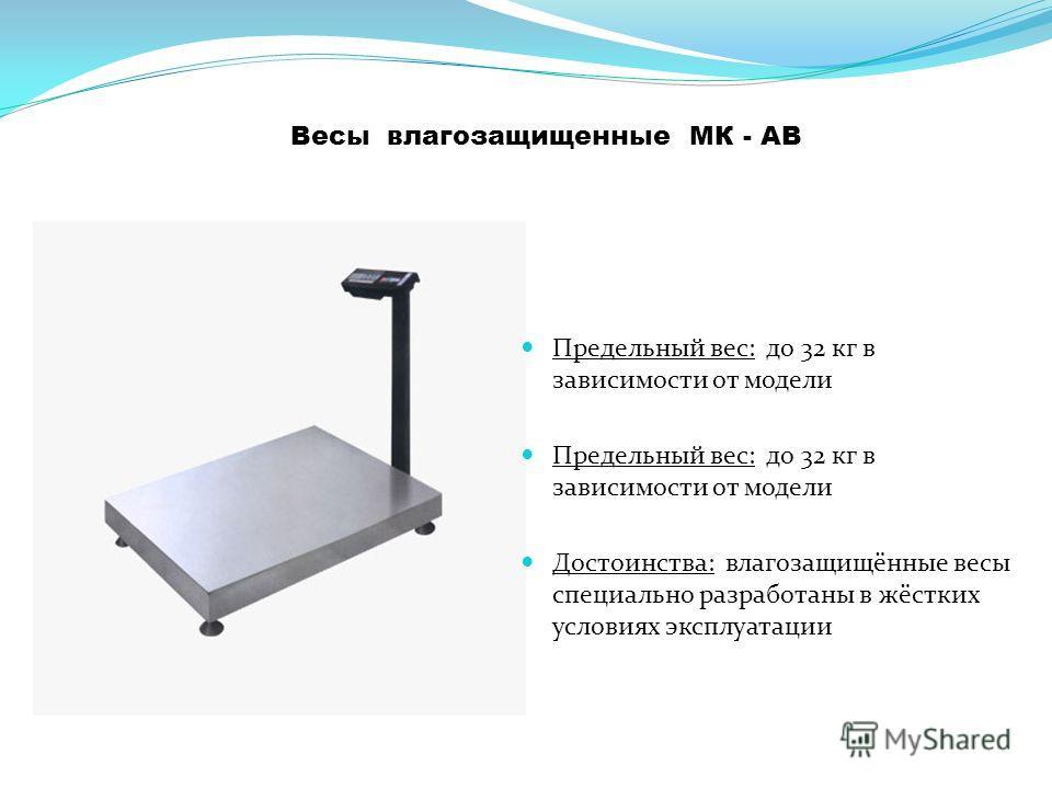 Весы влагозащищенные МК - АВ Предельный вес: до 32 кг в зависимости от модели Достоинства: влагозащищённые весы специально разработаны в жёстких условиях эксплуатации