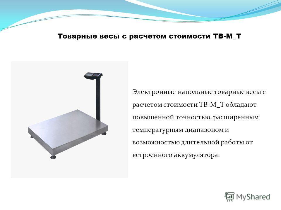 Товарные весы с расчетом стоимости TB-М_Т Электронные напольные товарные весы c расчетом стоимости TB-М_Т обладают повышенной точностью, расширенным температурным диапазоном и возможностью длительной работы от встроенного аккумулятора.