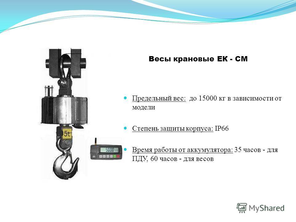 Весы крановые ЕК - СМ Предельный вес: до 15000 кг в зависимости от модели Степень защиты корпуса: IP66 Время работы от аккумулятора: 35 часов - для ПДУ, 60 часов - для весов