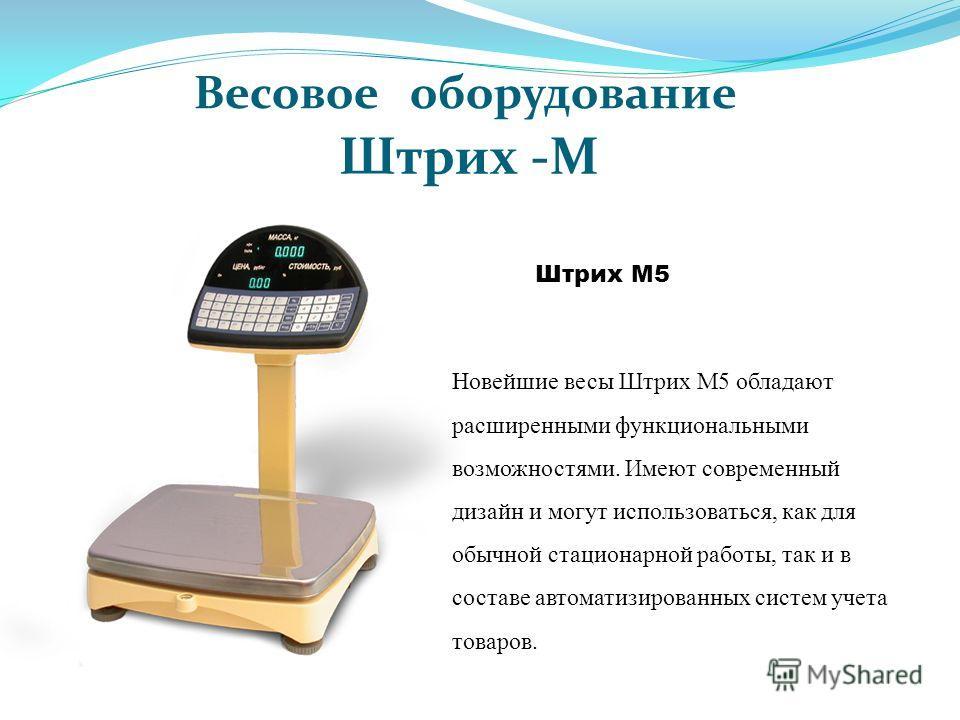 Штрих М5 Весовое оборудование Штрих -М Новейшие весы Штрих М5 обладают расширенными функциональными возможностями. Имеют современный дизайн и могут использоваться, как для обычной стационарной работы, так и в составе автоматизированных систем учета т
